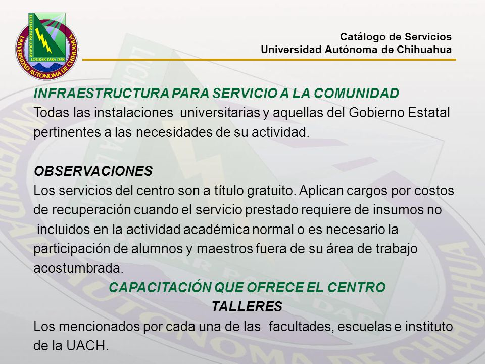 Catálogo de Servicios Universidad Autónoma de Chihuahua INFRAESTRUCTURA PARA SERVICIO A LA COMUNIDAD Todas las instalaciones universitarias y aquellas