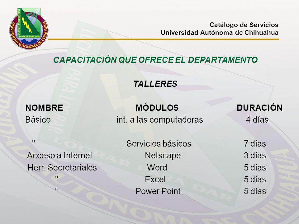 Catálogo de Servicios Universidad Autónoma de Chihuahua CAPACITACIÓN QUE OFRECE EL DEPARTAMENTO TALLERES NOMBRE MÓDULOS DURACIÓN Básico int. a las com