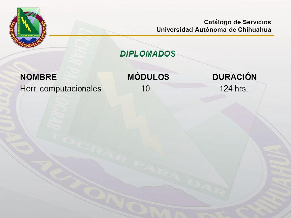 Catálogo de Servicios Universidad Autónoma de Chihuahua DIPLOMADOS NOMBRE MÓDULOS DURACIÓN Herr. computacionales 10 124 hrs.