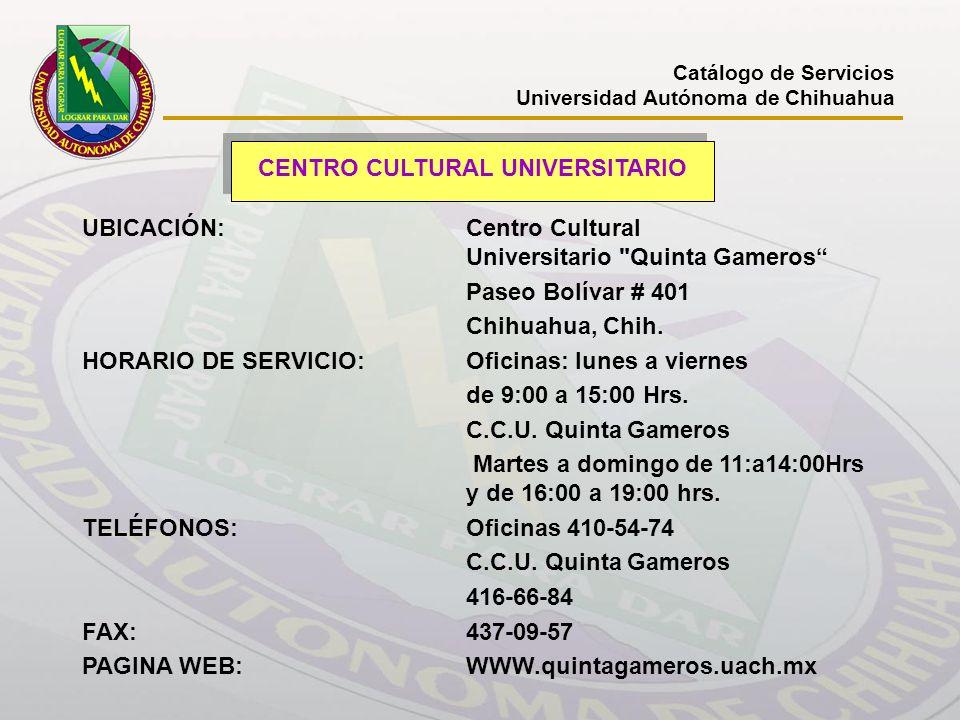 Catálogo de Servicios Universidad Autónoma de Chihuahua CENTRO CULTURAL UNIVERSITARIO UBICACIÓN: Centro Cultural Universitario