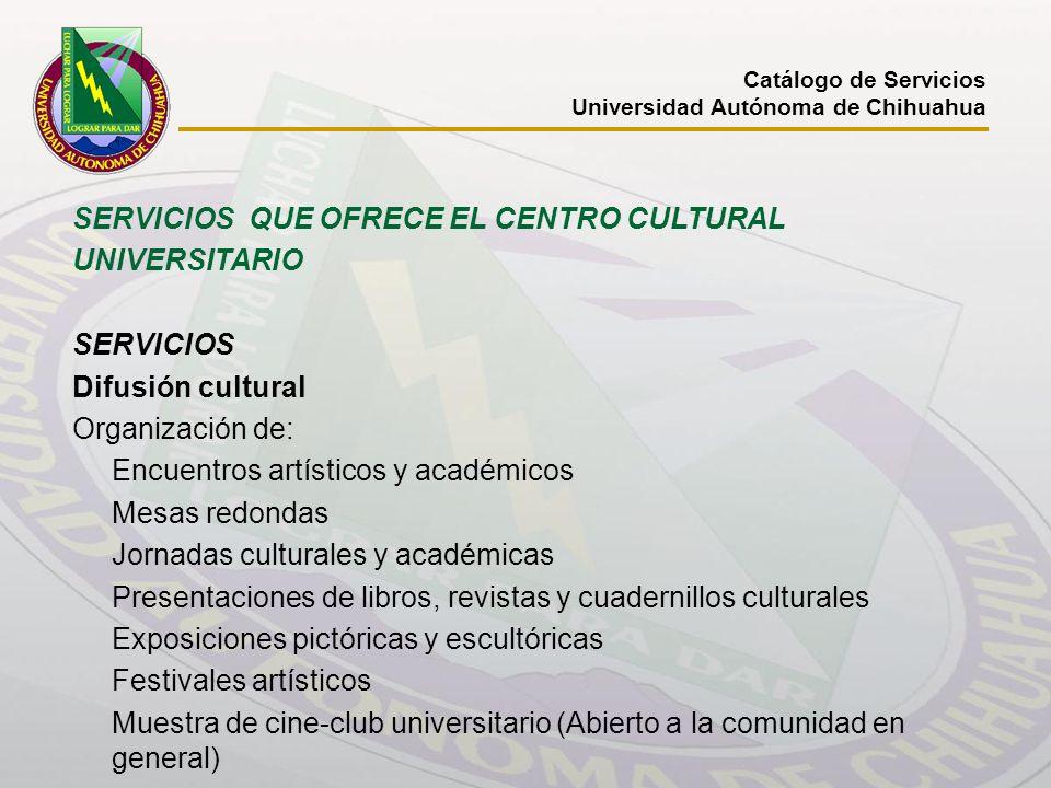 Catálogo de Servicios Universidad Autónoma de Chihuahua SERVICIOS QUE OFRECE EL CENTRO CULTURAL UNIVERSITARIO SERVICIOS Difusión cultural Organización