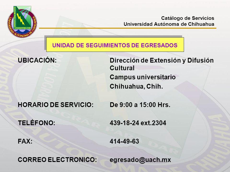UNIDAD DE SEGUIMIENTOS DE EGRESADOS UBICACIÓN: Dirección de Extensión y Difusión Cultural Campus universitario Chihuahua, Chih. HORARIO DE SERVICIO:De