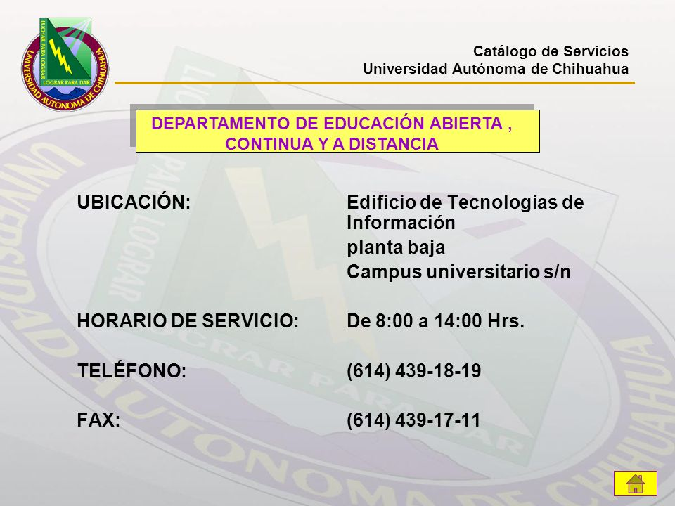 UBICACIÓN: Edificio de Tecnologías de Información planta baja Campus universitario s/n HORARIO DE SERVICIO:De 8:00 a 14:00 Hrs. TELÉFONO:(614) 439-18-