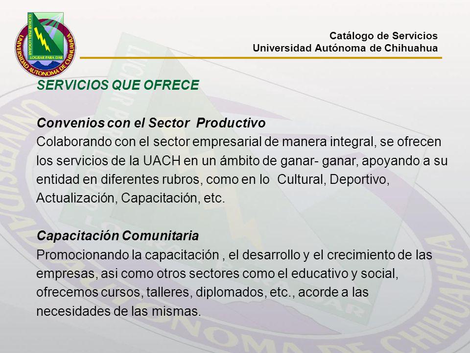 Catálogo de Servicios Universidad Autónoma de Chihuahua SERVICIOS QUE OFRECE Convenios con el Sector Productivo Colaborando con el sector empresarial