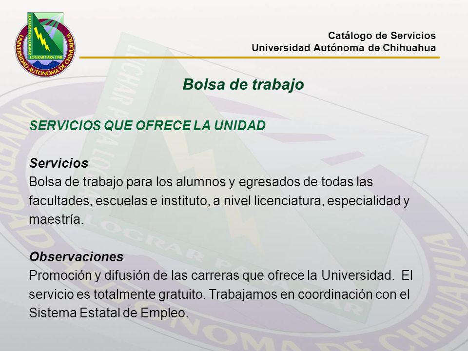 Bolsa de trabajo Catálogo de Servicios Universidad Autónoma de Chihuahua SERVICIOS QUE OFRECE LA UNIDAD Servicios Bolsa de trabajo para los alumnos y