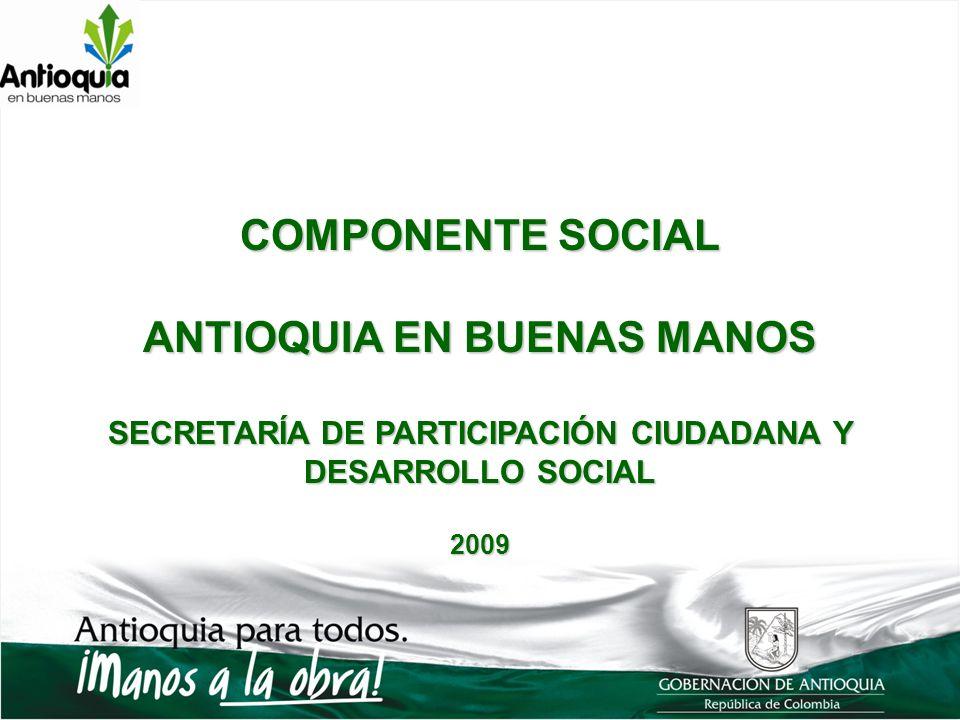 COMPONENTE SOCIAL ANTIOQUIA EN BUENAS MANOS SECRETARÍA DE PARTICIPACIÓN CIUDADANA Y DESARROLLO SOCIAL 2009
