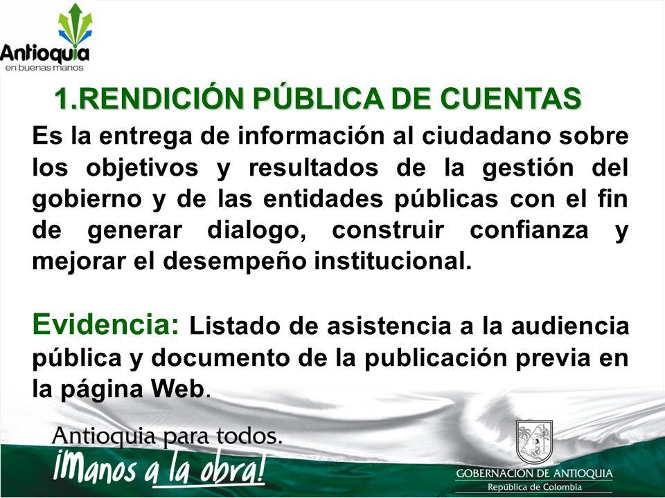 1.RENDICIÓN PÚBLICA DE CUENTAS Es la entrega de información al ciudadano sobre los objetivos y resultados de la gestión del gobierno y de las entidades públicas con el fin de generar dialogo, construir confianza y mejorar el desempeño institucional.