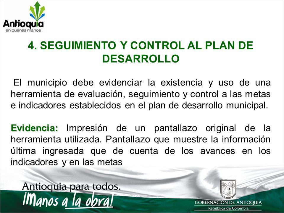 4. SEGUIMIENTO Y CONTROL AL PLAN DE DESARROLLO El municipio debe evidenciar la existencia y uso de una herramienta de evaluación, seguimiento y contro