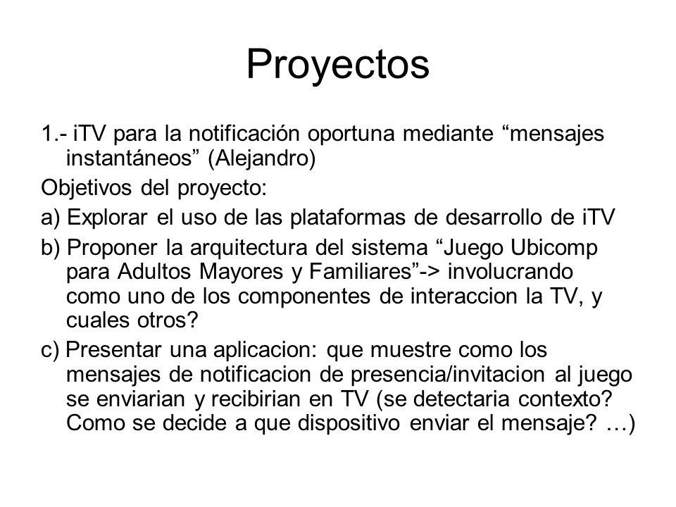 Proyectos 1.- iTV para la notificación oportuna mediante mensajes instantáneos (Alejandro) Objetivos del proyecto: a) Explorar el uso de las plataformas de desarrollo de iTV b) Proponer la arquitectura del sistema Juego Ubicomp para Adultos Mayores y Familiares-> involucrando como uno de los componentes de interaccion la TV, y cuales otros.