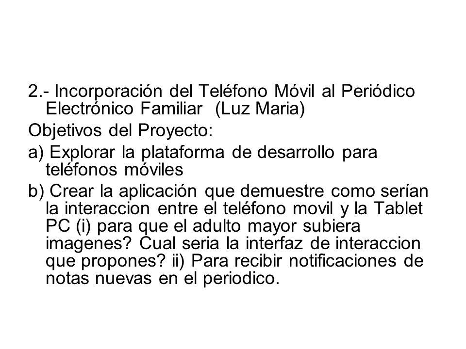 2.- Incorporación del Teléfono Móvil al Periódico Electrónico Familiar (Luz Maria) Objetivos del Proyecto: a) Explorar la plataforma de desarrollo para teléfonos móviles b) Crear la aplicación que demuestre como serían la interaccion entre el teléfono movil y la Tablet PC (i) para que el adulto mayor subiera imagenes.
