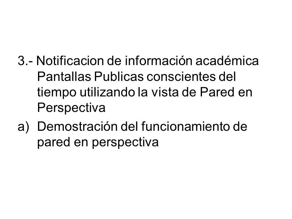 3.- Notificacion de información académica Pantallas Publicas conscientes del tiempo utilizando la vista de Pared en Perspectiva a)Demostración del funcionamiento de pared en perspectiva