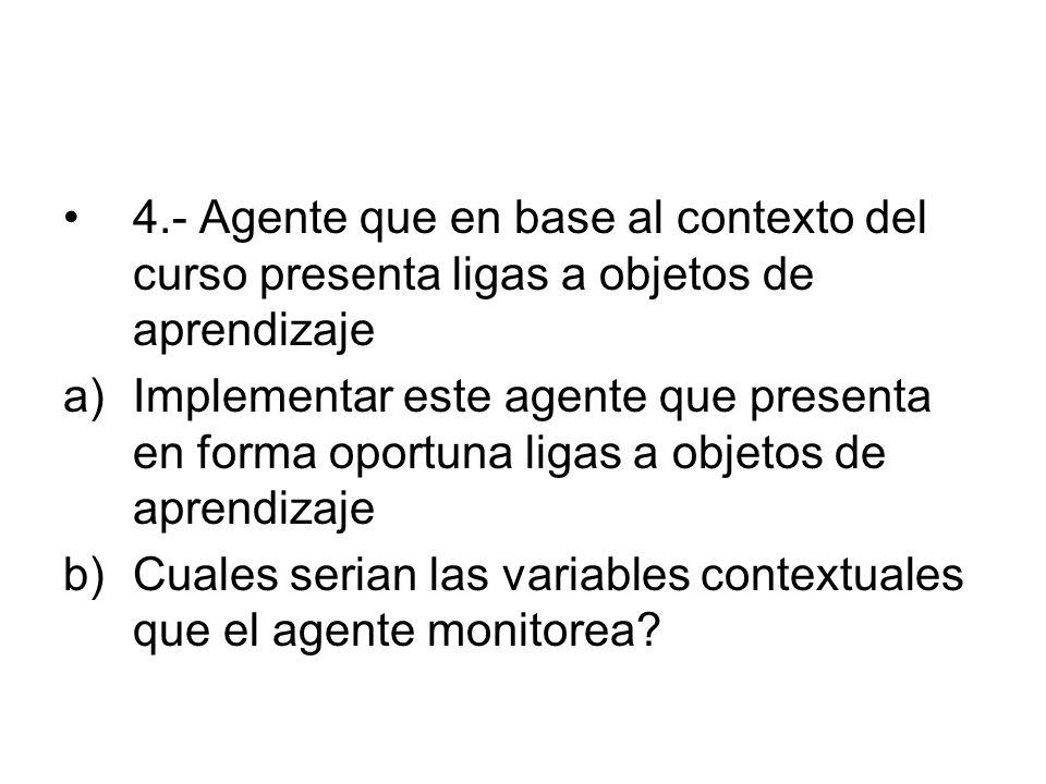 4.- Agente que en base al contexto del curso presenta ligas a objetos de aprendizaje a)Implementar este agente que presenta en forma oportuna ligas a objetos de aprendizaje b)Cuales serian las variables contextuales que el agente monitorea?
