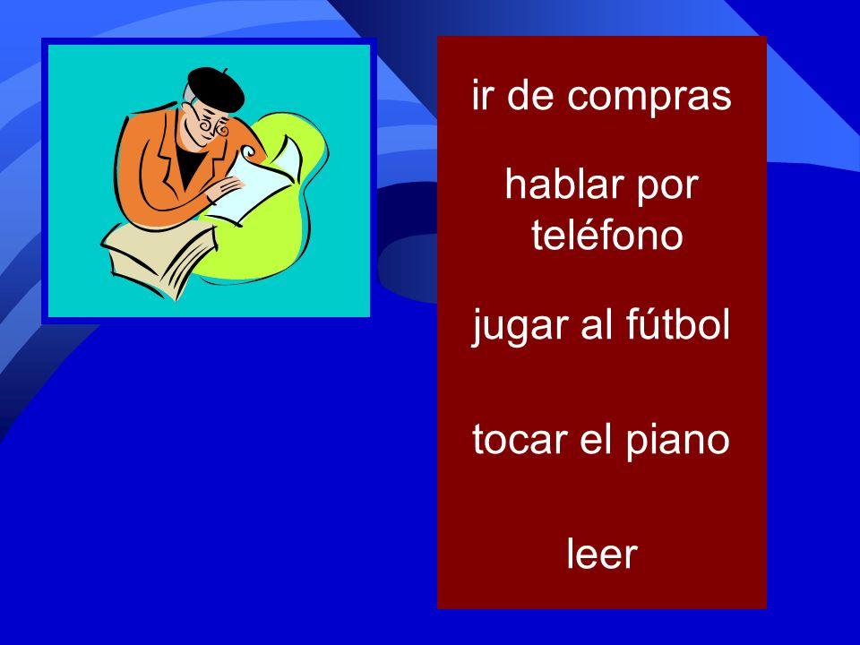 tocar el piano jugar al fútbol levantar pesas ir de compras hablar por teléfono