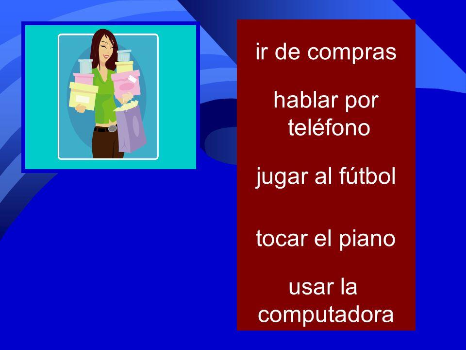 tocar el piano jugar al fútbol usar la computadora ir de compras hablar por teléfono