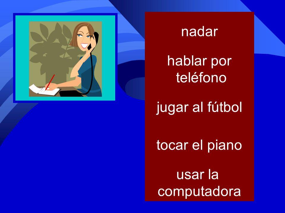 tocar el piano jugar al fútbol usar la computadora nadar hablar por teléfono