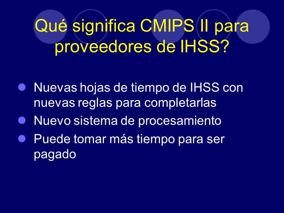 Qué significa CMIPS II para proveedores de IHSS? Nuevas hojas de tiempo de IHSS con nuevas reglas para completarlas Nuevo sistema de procesamiento Pue