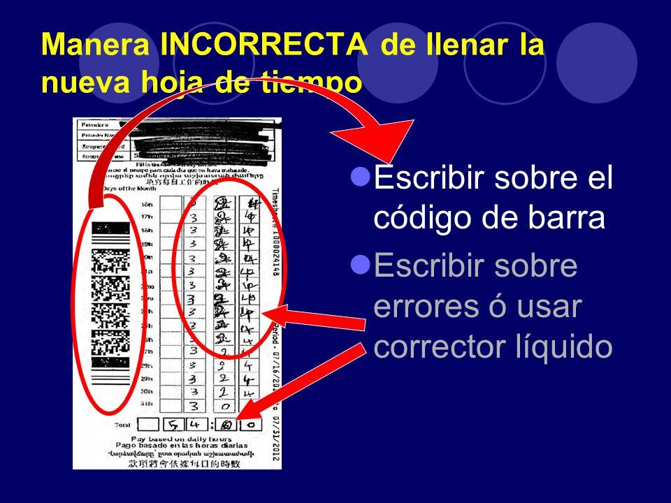Manera INCORRECTA de llenar la nueva hoja de tiempo Escribir sobre el código de barra Escribir sobre errores ó usar corrector líquido