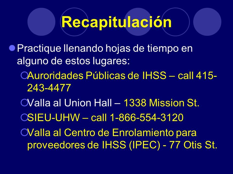 Recapitulación Practique llenando hojas de tiempo en alguno de estos lugares: Auroridades Públicas de IHSS – call 415- 243-4477 Valla al Union Hall –