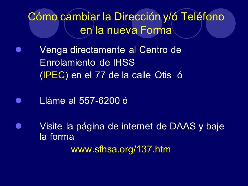 Cómo cambiar la Dirección y/ó Teléfono en la nueva Forma Venga directamente al Centro de Enrolamiento de IHSS (IPEC) en el 77 de la calle Otis ó Lláme