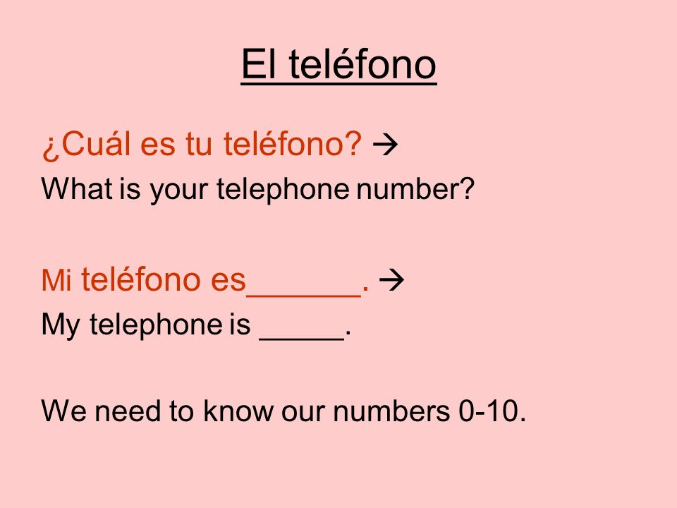 El teléfono ¿Cuál es tu teléfono? What is your telephone number? Mi teléfono es______. My telephone is _____. We need to know our numbers 0-10.