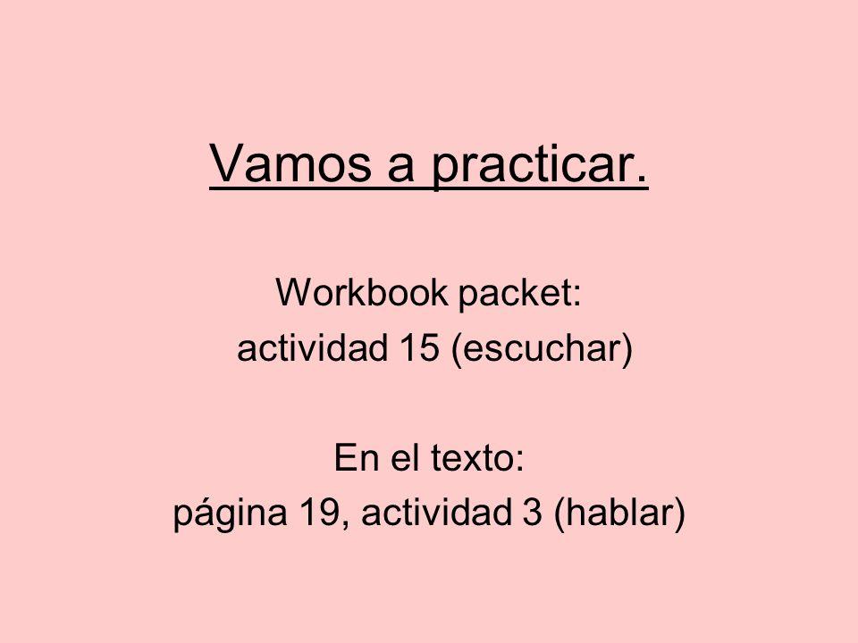 Vamos a practicar. Workbook packet: actividad 15 (escuchar) En el texto: página 19, actividad 3 (hablar)
