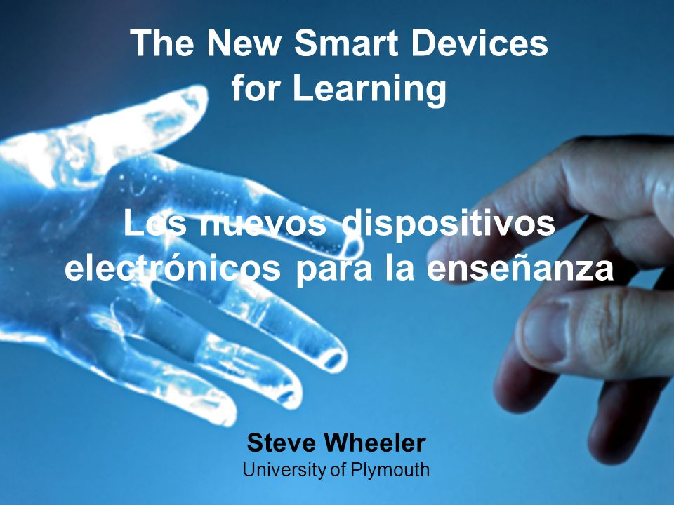 Steve Wheeler University of Plymouth The New Smart Devices for Learning Los nuevos dispositivos electrónicos para la enseñanza