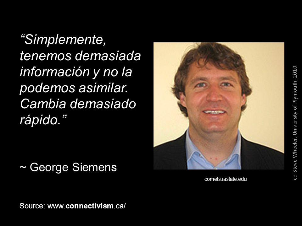 Simplemente, tenemos demasiada información y no la podemos asimilar. Cambia demasiado rápido. ~ George Siemens comets.iastate.edu Source: www.connecti