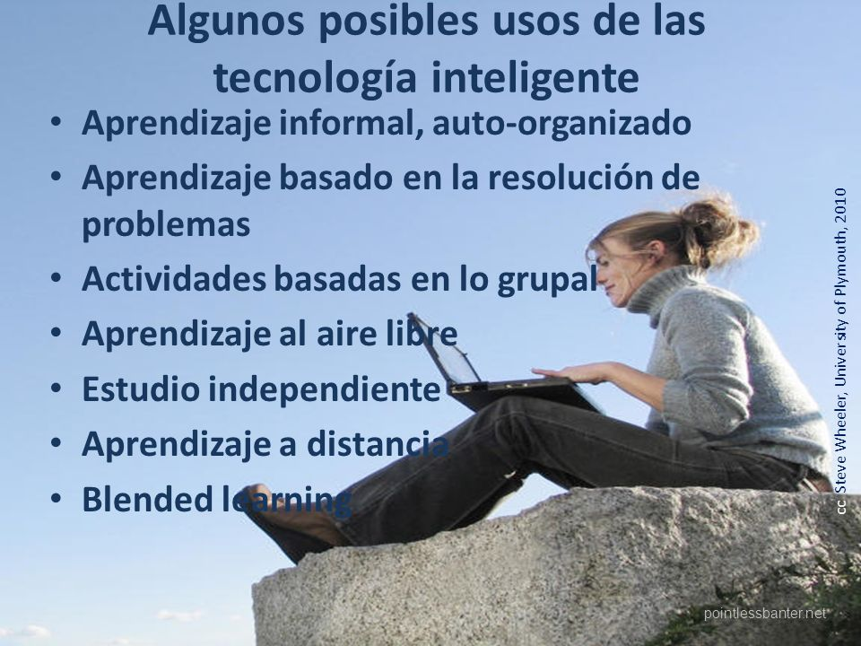 cc Steve Wheeler, University of Plymouth, 2010 Algunos posibles usos de las tecnología inteligente Aprendizaje informal, auto-organizado Aprendizaje basado en la resolución de problemas Actividades basadas en lo grupal Aprendizaje al aire libre Estudio independiente Aprendizaje a distancia Blended learning pointlessbanter.net