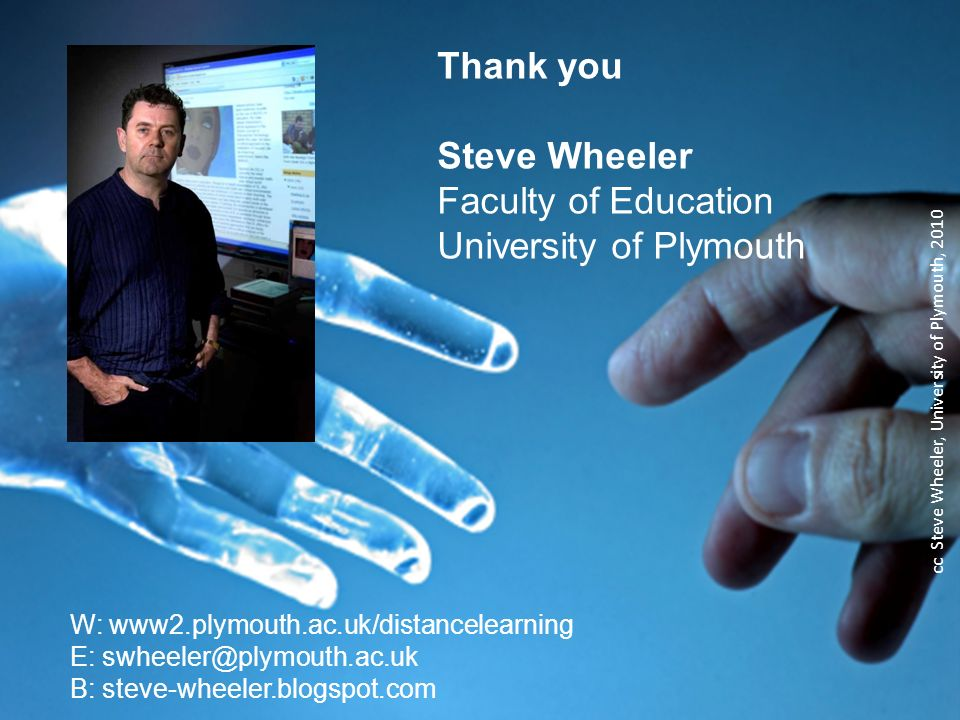 Thank you Steve Wheeler Faculty of Education University of Plymouth W: www2.plymouth.ac.uk/distancelearning E: swheeler@plymouth.ac.uk B: steve-wheeler.blogspot.com cc Steve Wheeler, University of Plymouth, 2010