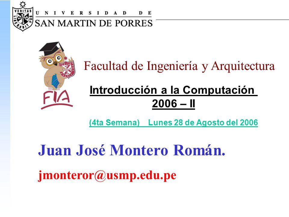 Facultad de Ingeniería y Arquitectura Introducción a la Computación 2006 – II (4ta Semana) Lunes 28 de Agosto del 2006 Juan José Montero Román.