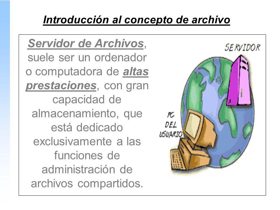 Introducción al concepto de archivo Servidor de Archivos, suele ser un ordenador o computadora de altas prestaciones, con gran capacidad de almacenamiento, que está dedicado exclusivamente a las funciones de administración de archivos compartidos.