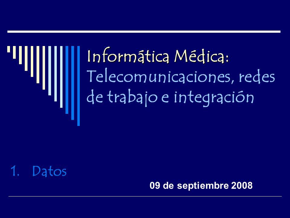 Informática Médica: Informática Médica: Telecomunicaciones, redes de trabajo e integración 1.Datos 09 de septiembre 2008