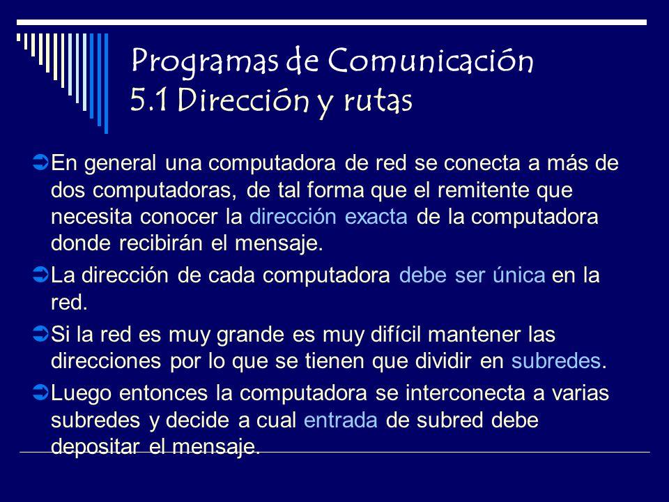 Programas de Comunicación 5.1 Dirección y rutas En general una computadora de red se conecta a más de dos computadoras, de tal forma que el remitente que necesita conocer la dirección exacta de la computadora donde recibirán el mensaje.