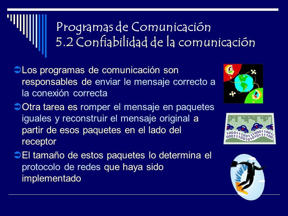 Programas de Comunicación 5.2 Confiabilidad de la comunicación Los programas de comunicación son responsables de enviar le mensaje correcto a la conexión correcta Otra tarea es romper el mensaje en paquetes iguales y reconstruir el mensaje original a partir de esos paquetes en el lado del receptor El tamaño de estos paquetes lo determina el protocolo de redes que haya sido implementado