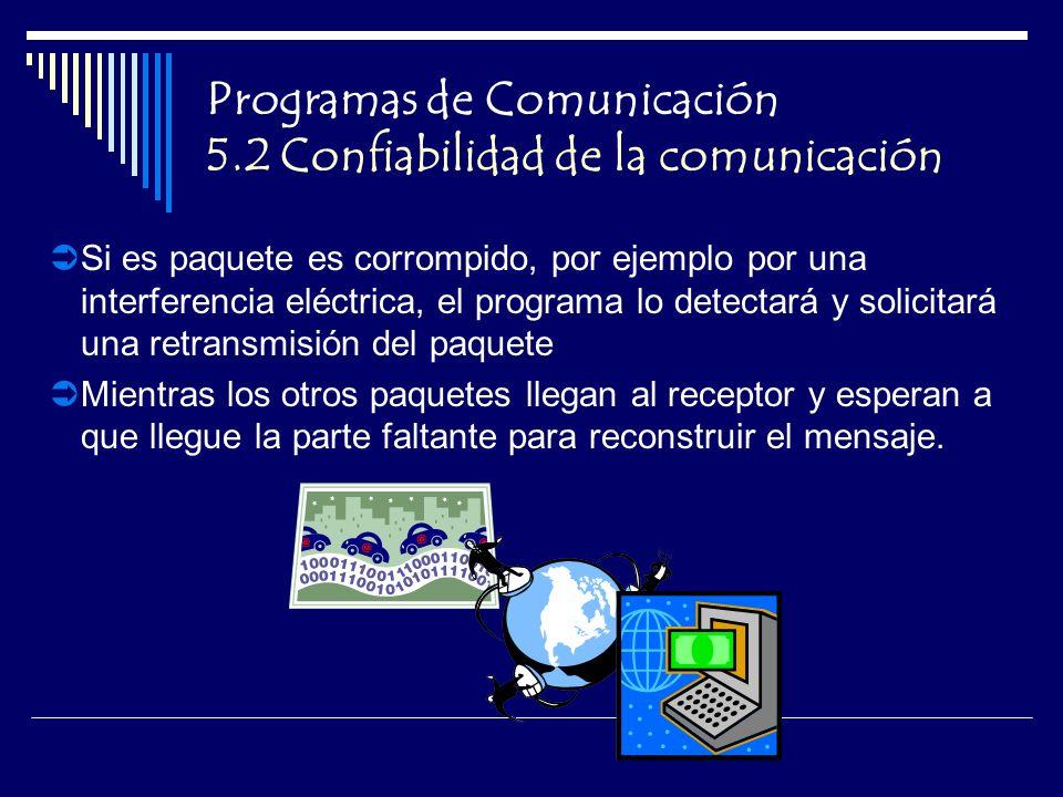 Programas de Comunicación 5.2 Confiabilidad de la comunicación Si es paquete es corrompido, por ejemplo por una interferencia eléctrica, el programa lo detectará y solicitará una retransmisión del paquete Mientras los otros paquetes llegan al receptor y esperan a que llegue la parte faltante para reconstruir el mensaje.