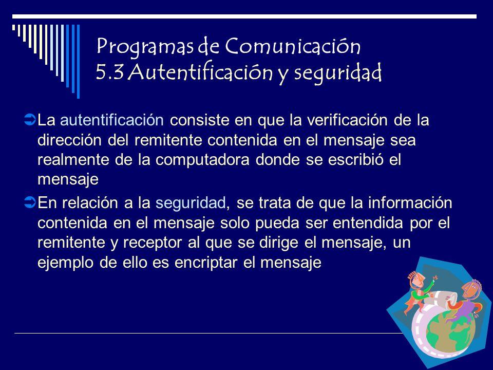 Programas de Comunicación 5.3 Autentificación y seguridad La autentificación consiste en que la verificación de la dirección del remitente contenida en el mensaje sea realmente de la computadora donde se escribió el mensaje En relación a la seguridad, se trata de que la información contenida en el mensaje solo pueda ser entendida por el remitente y receptor al que se dirige el mensaje, un ejemplo de ello es encriptar el mensaje