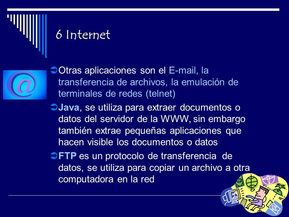 6 Internet Otras aplicaciones son el E-mail, la transferencia de archivos, la emulación de terminales de redes (telnet) Java, se utiliza para extraer documentos o datos del servidor de la WWW, sin embargo también extrae pequeñas aplicaciones que hacen visible los documentos o datos FTP es un protocolo de transferencia de datos, se utiliza para copiar un archivo a otra computadora en la red