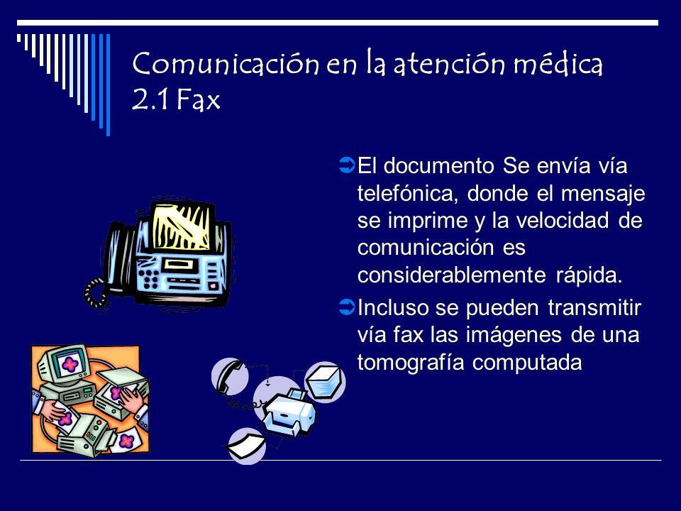 Comunicación en la atención médica 2.1 Fax El documento Se envía vía telefónica, donde el mensaje se imprime y la velocidad de comunicación es considerablemente rápida.