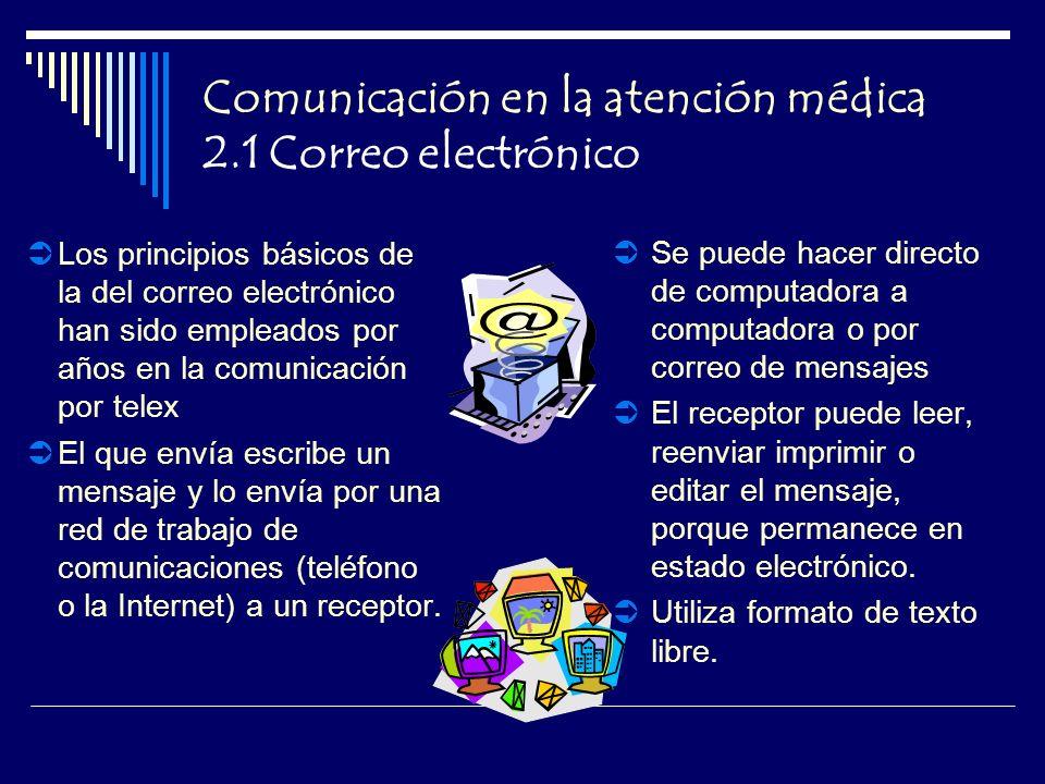 Comunicación en la atención médica 2.1 Correo electrónico Los principios básicos de la del correo electrónico han sido empleados por años en la comunicación por telex El que envía escribe un mensaje y lo envía por una red de trabajo de comunicaciones (teléfono o la Internet) a un receptor.