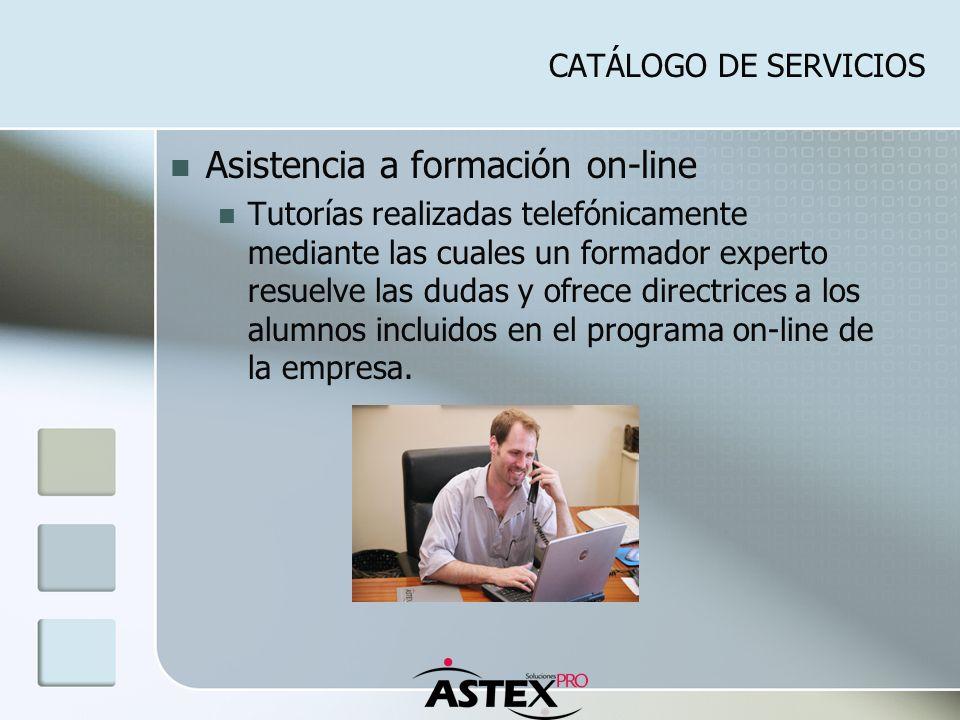CATÁLOGO DE SERVICIOS Asistencia a formación on-line Tutorías realizadas telefónicamente mediante las cuales un formador experto resuelve las dudas y ofrece directrices a los alumnos incluidos en el programa on-line de la empresa.