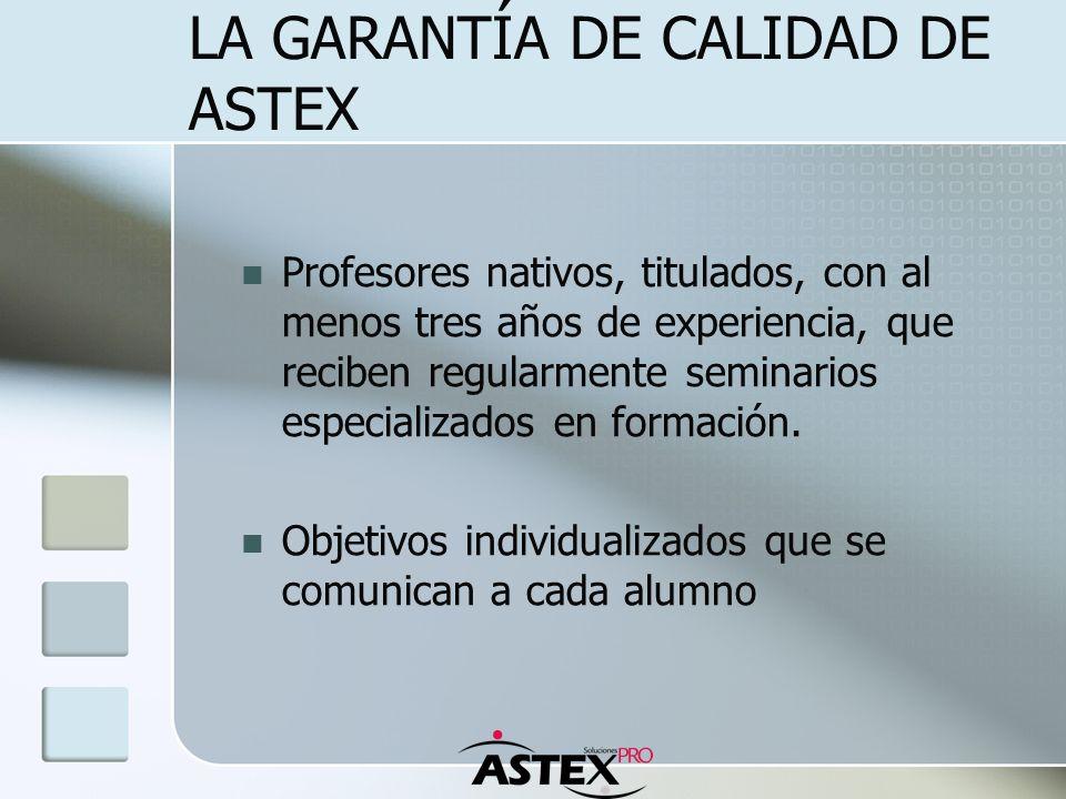 LA GARANTÍA DE CALIDAD DE ASTEX Profesores nativos, titulados, con al menos tres años de experiencia, que reciben regularmente seminarios especializad
