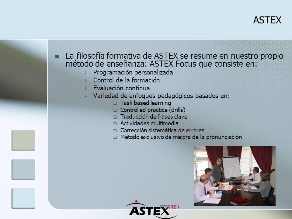 ASTEX La filosofía formativa de ASTEX se resume en nuestro propio método de enseñanza: ASTEX Focus que consiste en: Programación personalizada Control de la formación Evaluación continua Variedad de enfoques pedagógicos basados en: Task based learning Controlled practice (drills) Traducción de frases clave Actividades multimedia Corrección sistemática de errores Método exclusivo de mejora de la pronunciación