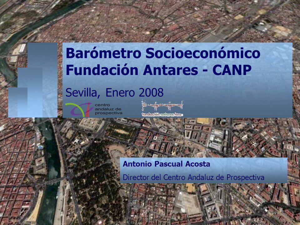 Barómetro Socioeconómico Fundación Antares - CANP Sevilla, Enero 2008 Antonio Pascual Acosta Director del Centro Andaluz de Prospectiva