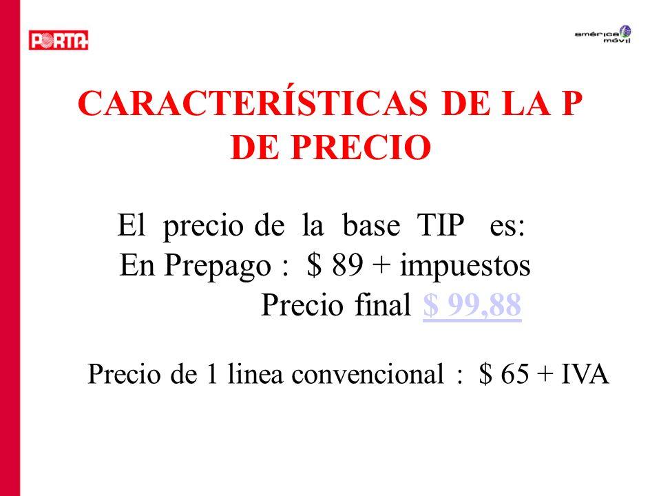 CARACTERÍSTICAS DE LA P DE PRECIO El precio de la base TIP es: En Prepago : $ 89 + impuestos Precio final $ 99,88$ 99,88 Precio de 1 linea convenciona