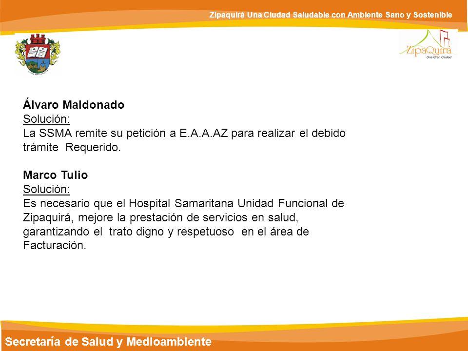 Secretaría de Salud y Medioambiente Zipaquirá Una Ciudad Saludable con Ambiente Sano y Sostenible Álvaro Maldonado Solución: La SSMA remite su petició