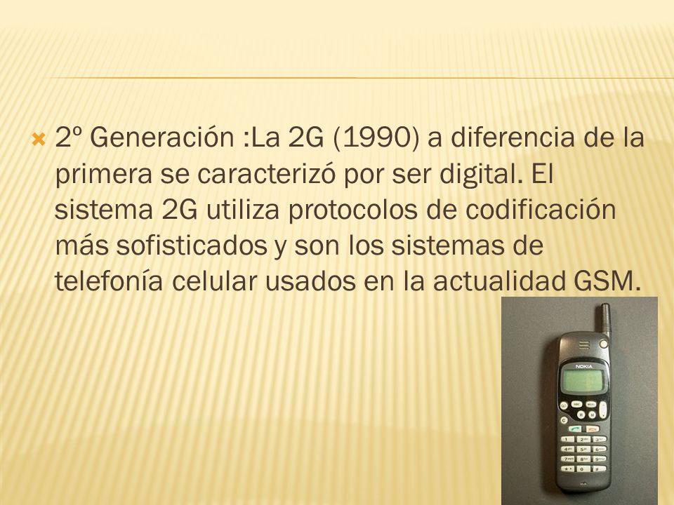 2º Generación :La 2G (1990) a diferencia de la primera se caracterizó por ser digital. El sistema 2G utiliza protocolos de codificación más sofisticad