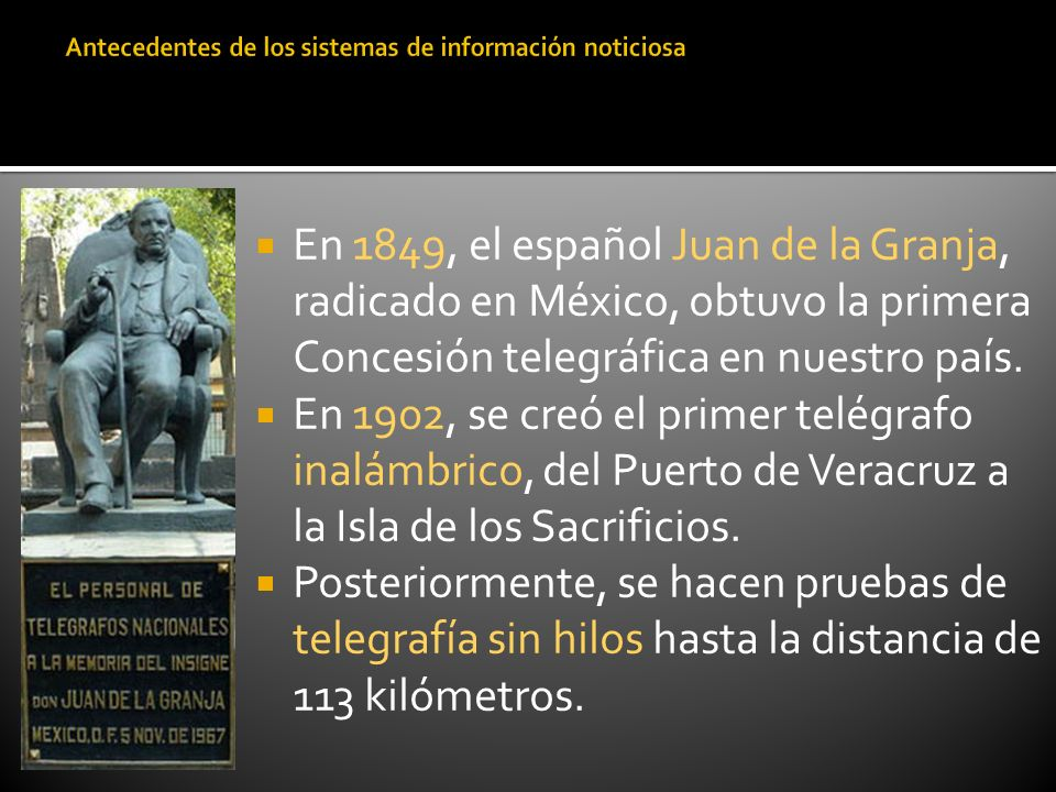 En 1849, el español Juan de la Granja, radicado en México, obtuvo la primera Concesión telegráfica en nuestro país. En 1902, se creó el primer telégra