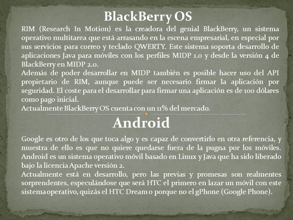 BlackBerry OS RIM (Research In Motion) es la creadora del genial BlackBerry, un sistema operativo multitarea que está arrasando en la escena empresarial, en especial por sus servicios para correo y teclado QWERTY.