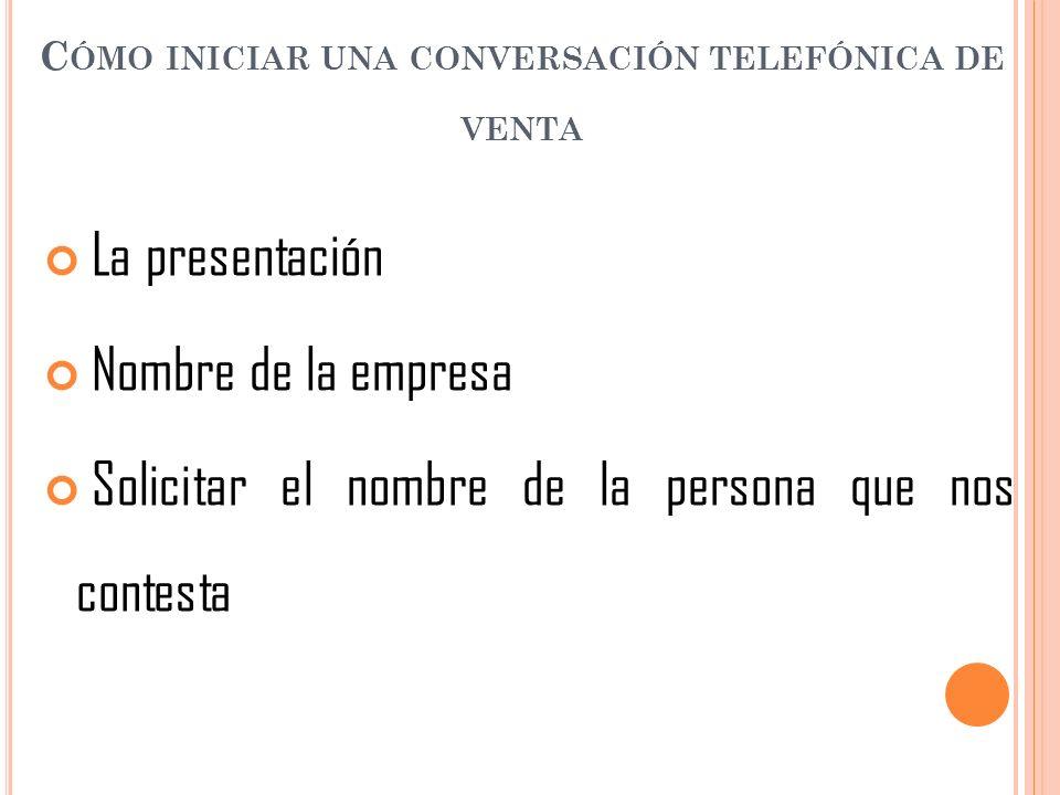 C ÓMO INICIAR UNA CONVERSACIÓN TELEFÓNICA DE VENTA La presentación Nombre de la empresa Solicitar el nombre de la persona que nos contesta
