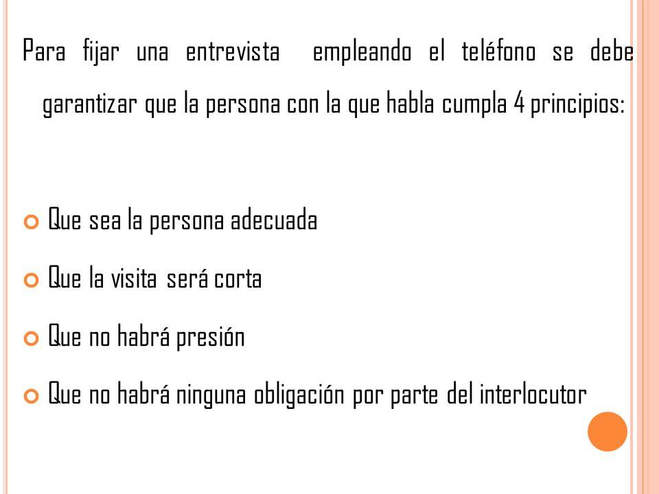 Para fijar una entrevista empleando el teléfono se debe garantizar que la persona con la que habla cumpla 4 principios: Que sea la persona adecuada Qu